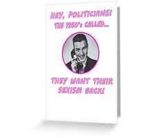 Hey Politicians - The 1950's Called... They Want Their Sexism Back! Greeting Card
