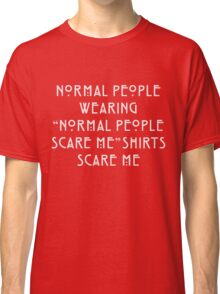 "Normal People Wearing ""Normal People Scare Me"" Shirts Scare Me Classic T-Shirt"