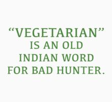 Vegetarian Is An Old Indian Word For Bad Hunter by DesignFactoryD