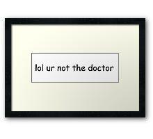 lol ur not the doctor Framed Print