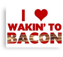 I Love Wakin' To Bacon Canvas Print