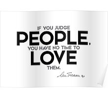 judge people, no time to love - mother teresa Poster