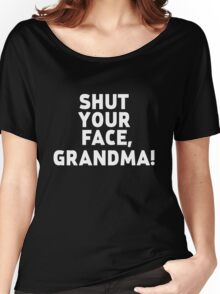 Shut Your Face Grandma! (White Text) Women's Relaxed Fit T-Shirt