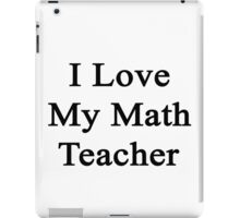 I Love My Math Teacher  iPad Case/Skin