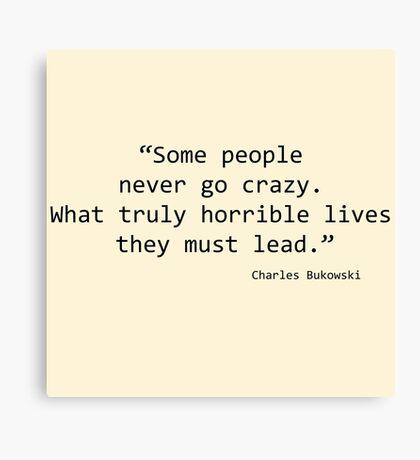 Some People never go Crazy - Bukowski Canvas Print