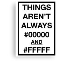 Things aren't always #00000 and #FFFFF Canvas Print