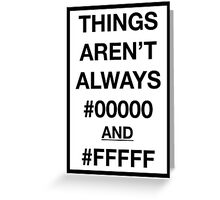Things aren't always #00000 and #FFFFF Greeting Card