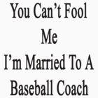 You Can't Fool Me I'm Married To A Baseball Coach  by supernova23