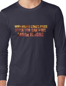 Why order small fries when you can have large thighs? Long Sleeve T-Shirt