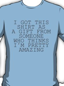 I Got This Shirt As A Gift From Someone Who Thinks I'm Pretty Amazing T-Shirt