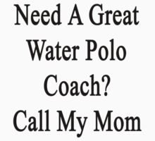 Need A Great Water Polo Coach? Call My Mom  by supernova23
