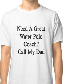 Need A Great Water Polo Coach? Call My Dad  Classic T-Shirt