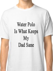 Water Polo Is What Keeps My Dad Sane  Classic T-Shirt