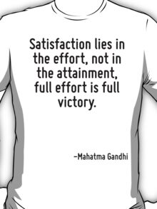 Satisfaction lies in the effort, not in the attainment, full effort is full victory. T-Shirt