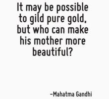 It may be possible to gild pure gold, but who can make his mother more beautiful? by Quotr