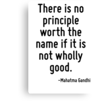 There is no principle worth the name if it is not wholly good. Canvas Print