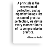 A principle is the expression of perfection, and as imperfect beings like us cannot practise perfection, we devise every moment limits of its compromise in practice. Canvas Print
