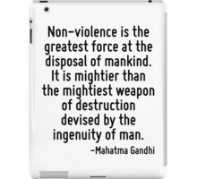 Non-violence is the greatest force at the disposal of mankind. It is mightier than the mightiest weapon of destruction devised by the ingenuity of man. iPad Case/Skin
