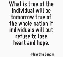 What is true of the individual will be tomorrow true of the whole nation if individuals will but refuse to lose heart and hope. by Quotr