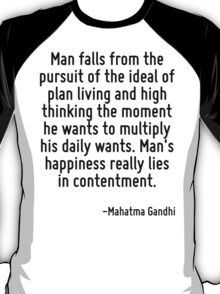Man falls from the pursuit of the ideal of plan living and high thinking the moment he wants to multiply his daily wants. Man's happiness really lies in contentment. T-Shirt