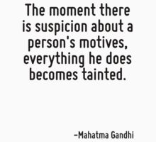 The moment there is suspicion about a person's motives, everything he does becomes tainted. by Quotr