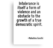 Intolerance is itself a form of violence and an obstacle to the growth of a true democratic spirit. Metal Print