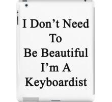 I Don't Need To Be Beautiful I'm A Keyboardist  iPad Case/Skin