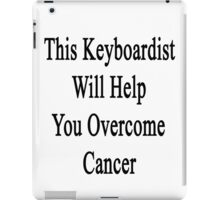 This Keyboardist Will Help You Overcome Cancer  iPad Case/Skin