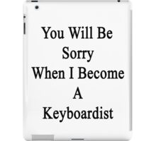 You Will Be Sorry When I Become A Keyboardist  iPad Case/Skin