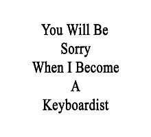 You Will Be Sorry When I Become A Keyboardist  Photographic Print