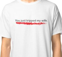 You Just Tripped My Wife Classic T-Shirt