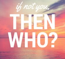 If Not You, Then Who? Sticker