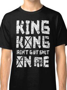King Kong ain't got shit on me Classic T-Shirt