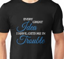 Every great idea I have, gets me in trouble Unisex T-Shirt