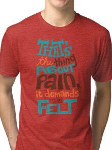 Pain Demands To Be Felt Tri-blend T-Shirt