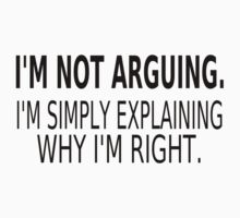I'm Not Arguing. I'm Simply Explaining Why I'm Right. by coolfuntees