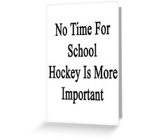No Time For School Hockey Is More Important  Greeting Card