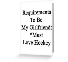 Requirements To Be My Girlfriend: *Must Love Hockey  Greeting Card