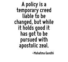 A policy is a temporary creed liable to be changed, but while it holds good it has got to be pursued with apostolic zeal. Photographic Print