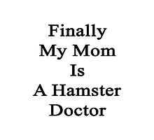 Finally My Mom Is A Hamster Doctor  Photographic Print