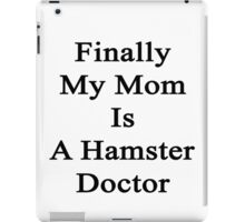 Finally My Mom Is A Hamster Doctor  iPad Case/Skin