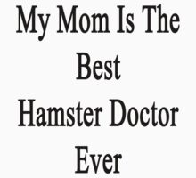 My Mom Is The Best Hamster Doctor Ever  by supernova23
