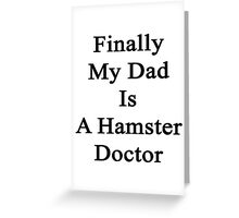 Finally My Dad Is A Hamster Doctor  Greeting Card