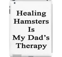 Healing Hamsters Is My Dad's Therapy  iPad Case/Skin