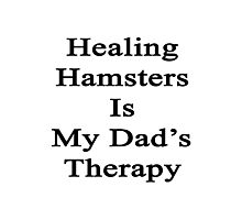 Healing Hamsters Is My Dad's Therapy  Photographic Print