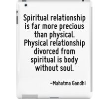 Spiritual relationship is far more precious than physical. Physical relationship divorced from spiritual is body without soul. iPad Case/Skin