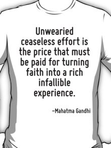 Unwearied ceaseless effort is the price that must be paid for turning faith into a rich infallible experience. T-Shirt