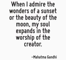 When I admire the wonders of a sunset or the beauty of the moon, my soul expands in the worship of the creator. by Quotr