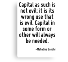 Capital as such is not evil; it is its wrong use that is evil. Capital in some form or other will always be needed. Canvas Print