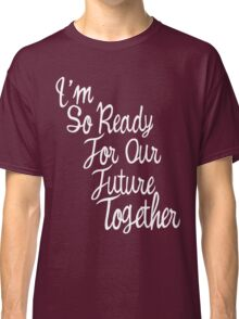 i am so ready for future together  Classic T-Shirt